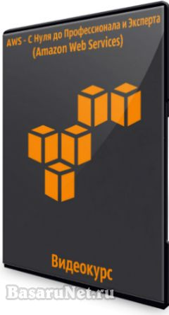AWS - С Нуля до Профессионала и Эксперта (Amazon Web Services) (2019) Видеокурс