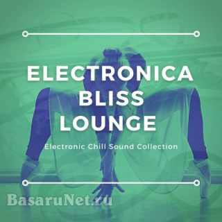 Electronica Bliss Lounge (Electronic Chill Sound Collection) (2021)